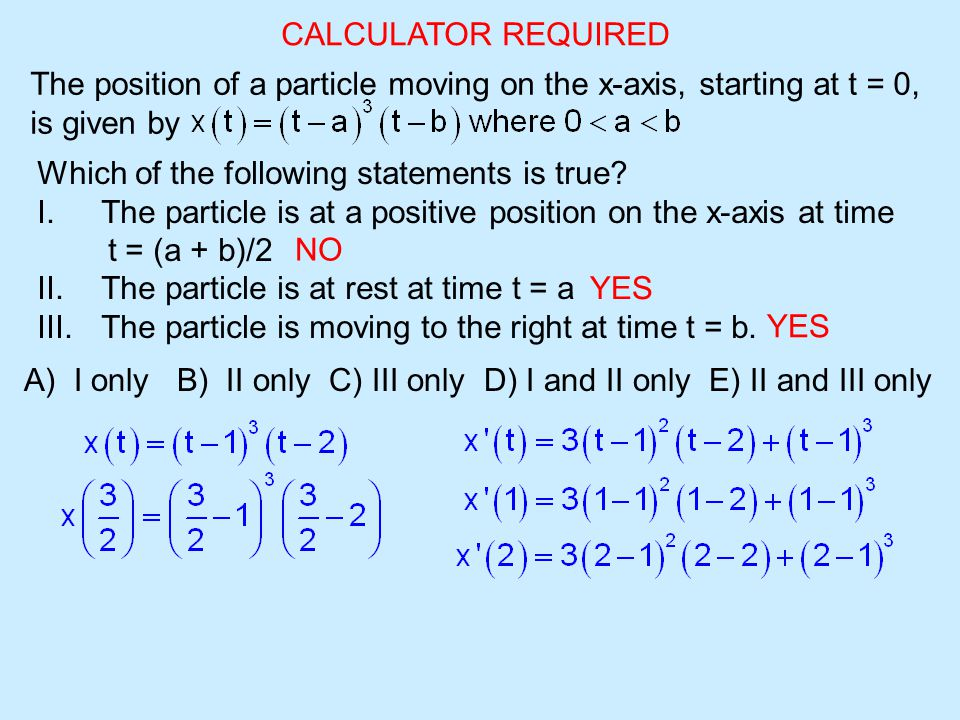 CALCULATOR REQUIRED The position of a particle moving on the x-axis, starting at t = 0, is given by Which of the following statements is true.