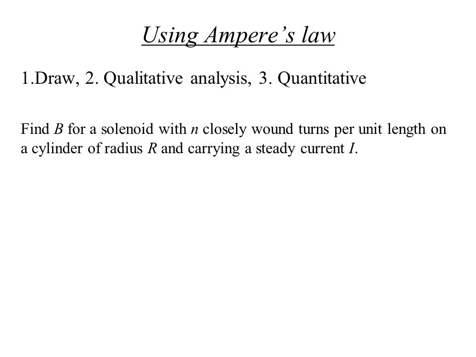 Using Ampere's law 1.Draw, 2. Qualitative analysis, 3. Quantitative Find B for a solenoid with n closely wound turns per unit length on a cylinder of