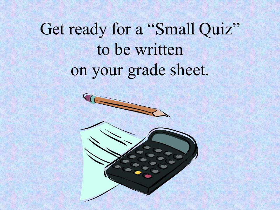 Get ready for a Small Quiz to be written on your grade sheet.