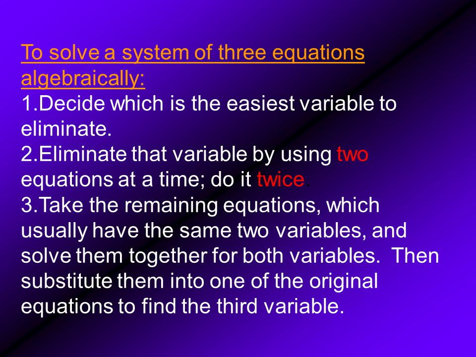 To solve a system of three equations algebraically: 1.Decide which is the easiest variable to eliminate.