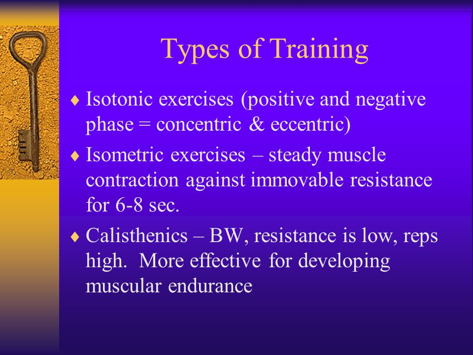 Types of Training  Isotonic exercises (positive and negative phase = concentric & eccentric)  Isometric exercises – steady muscle contraction against immovable resistance for 6-8 sec.