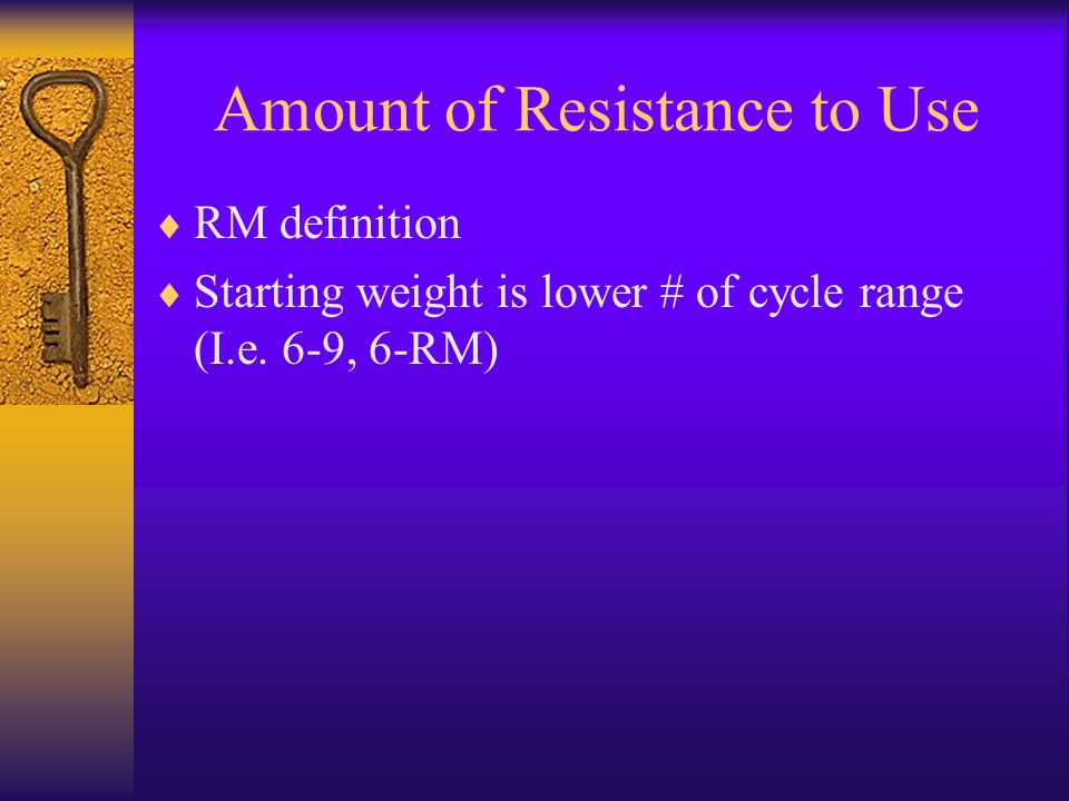 Amount of Resistance to Use  RM definition  Starting weight is lower # of cycle range (I.e.
