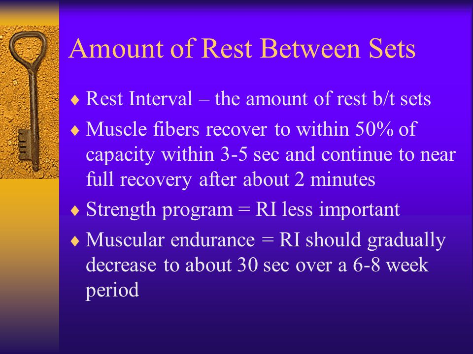 Amount of Rest Between Sets  Rest Interval – the amount of rest b/t sets  Muscle fibers recover to within 50% of capacity within 3-5 sec and continue to near full recovery after about 2 minutes  Strength program = RI less important  Muscular endurance = RI should gradually decrease to about 30 sec over a 6-8 week period