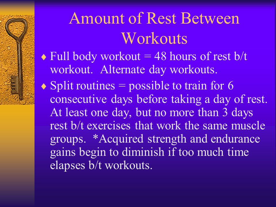 Amount of Rest Between Workouts  Full body workout = 48 hours of rest b/t workout.