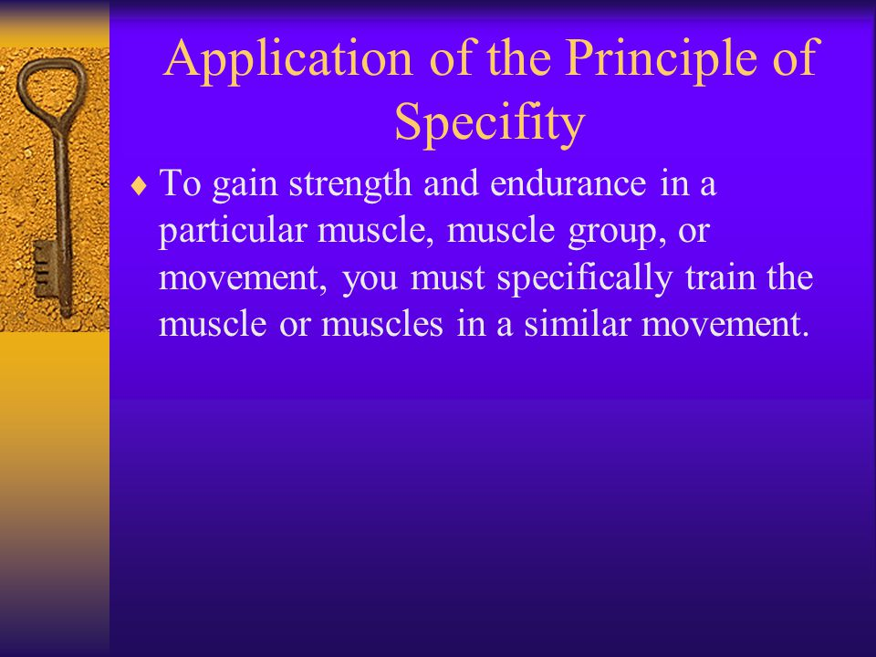 Application of the Principle of Specifity  To gain strength and endurance in a particular muscle, muscle group, or movement, you must specifically train the muscle or muscles in a similar movement.