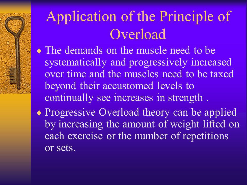 Application of the Principle of Overload  The demands on the muscle need to be systematically and progressively increased over time and the muscles need to be taxed beyond their accustomed levels to continually see increases in strength.