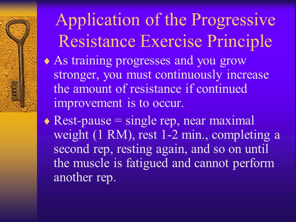 Application of the Progressive Resistance Exercise Principle  As training progresses and you grow stronger, you must continuously increase the amount of resistance if continued improvement is to occur.