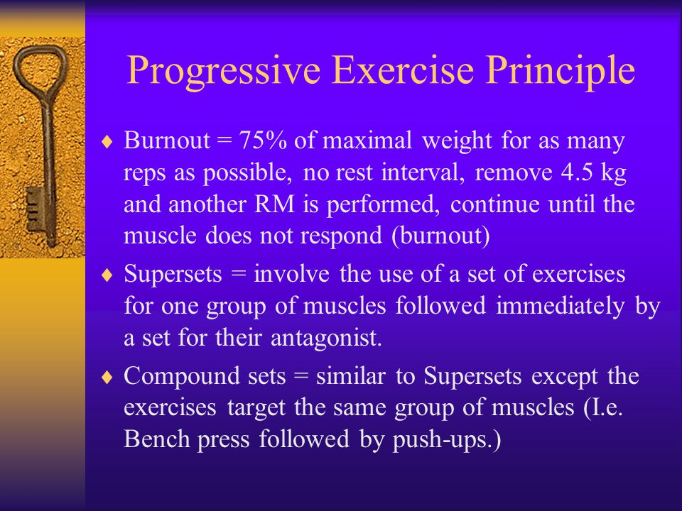 Progressive Exercise Principle  Burnout = 75% of maximal weight for as many reps as possible, no rest interval, remove 4.5 kg and another RM is performed, continue until the muscle does not respond (burnout)  Supersets = involve the use of a set of exercises for one group of muscles followed immediately by a set for their antagonist.
