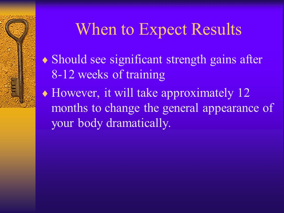 When to Expect Results  Should see significant strength gains after 8-12 weeks of training  However, it will take approximately 12 months to change the general appearance of your body dramatically.