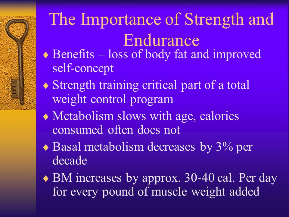 The Importance of Strength and Endurance  Benefits – loss of body fat and improved self-concept  Strength training critical part of a total weight control program  Metabolism slows with age, calories consumed often does not  Basal metabolism decreases by 3% per decade  BM increases by approx.