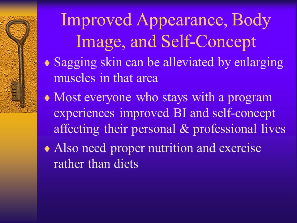Improved Appearance, Body Image, and Self-Concept  Sagging skin can be alleviated by enlarging muscles in that area  Most everyone who stays with a program experiences improved BI and self-concept affecting their personal & professional lives  Also need proper nutrition and exercise rather than diets