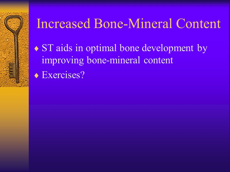 Increased Bone-Mineral Content  ST aids in optimal bone development by improving bone-mineral content  Exercises