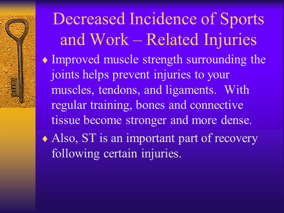 Decreased Incidence of Sports and Work – Related Injuries  Improved muscle strength surrounding the joints helps prevent injuries to your muscles, tendons, and ligaments.