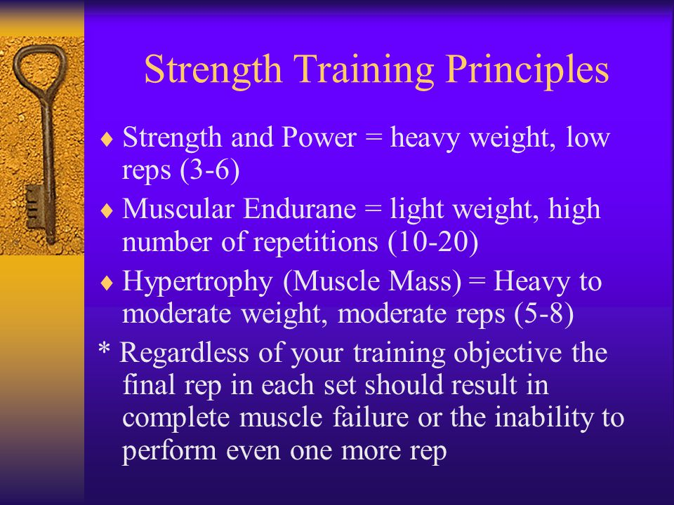 Strength Training Principles  Strength and Power = heavy weight, low reps (3-6)  Muscular Endurane = light weight, high number of repetitions (10-20)  Hypertrophy (Muscle Mass) = Heavy to moderate weight, moderate reps (5-8) * Regardless of your training objective the final rep in each set should result in complete muscle failure or the inability to perform even one more rep
