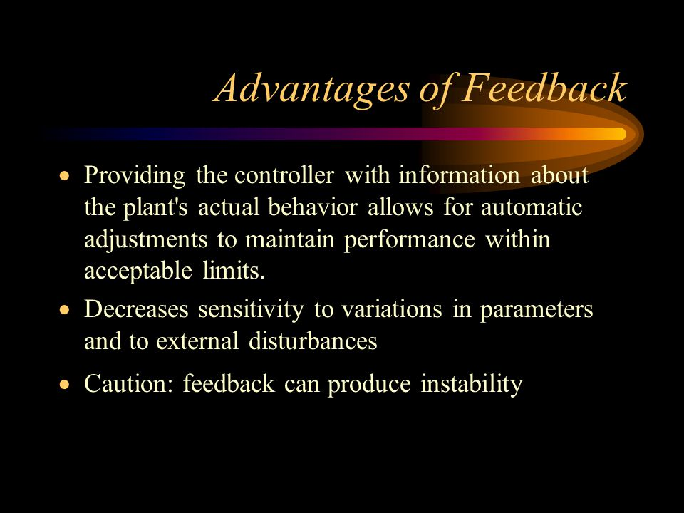 Advantages of Feedback  Providing the controller with information about the plant's actual behavior allows for automatic adjustments to maintain perf