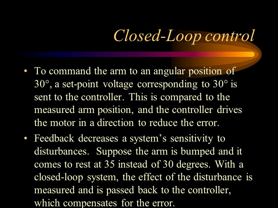 Closed-Loop control To command the arm to an angular position of 30°, a set-point voltage corresponding to 30° is sent to the controller. This is comp