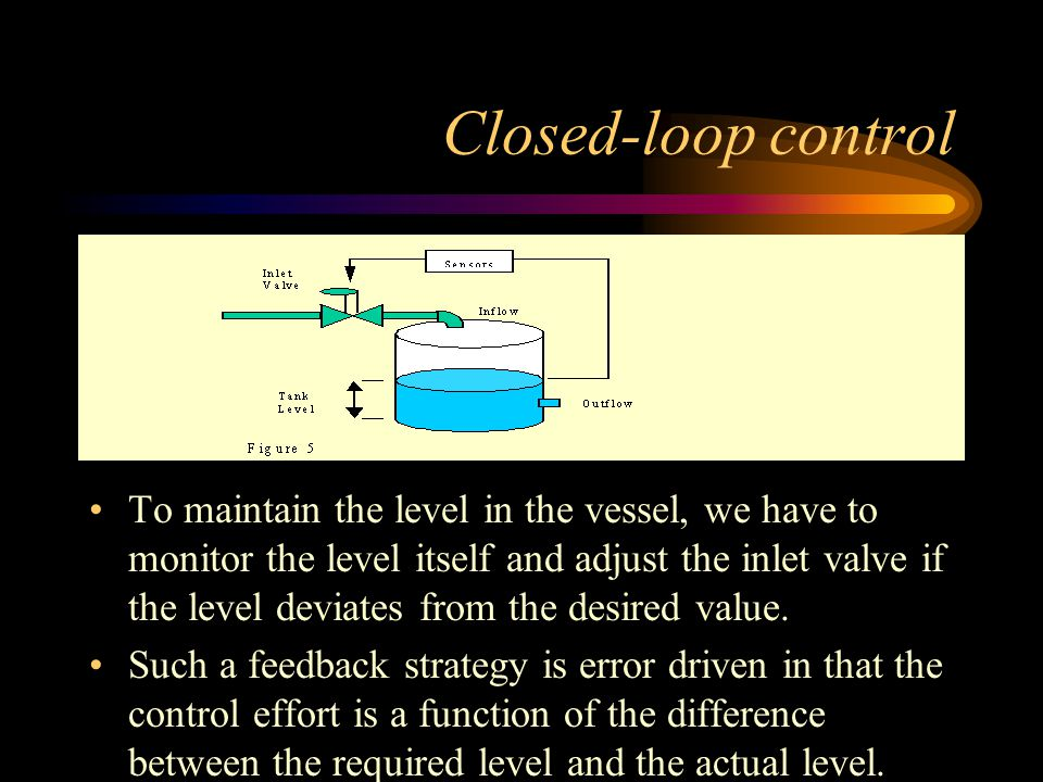 Closed-loop control To maintain the level in the vessel, we have to monitor the level itself and adjust the inlet valve if the level deviates from the