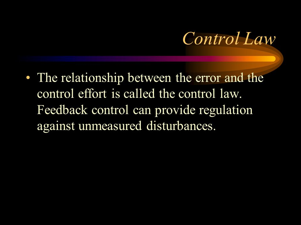 Control Law The relationship between the error and the control effort is called the control law. Feedback control can provide regulation against unmea