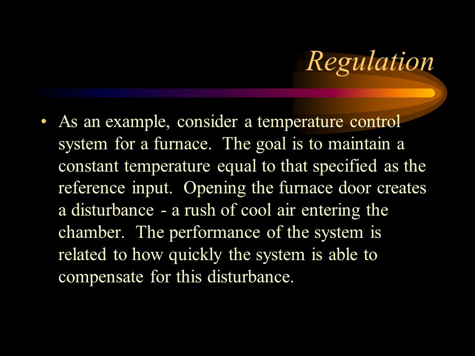 Regulation As an example, consider a temperature control system for a furnace. The goal is to maintain a constant temperature equal to that specified