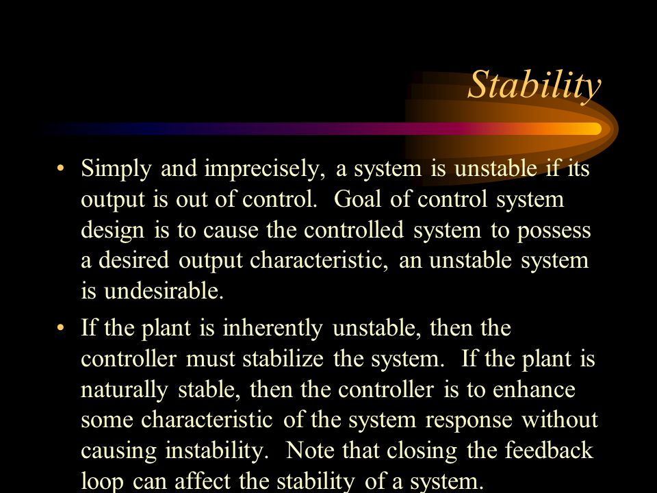 Stability Simply and imprecisely, a system is unstable if its output is out of control. Goal of control system design is to cause the controlled syste