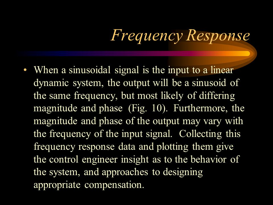 Frequency Response When a sinusoidal signal is the input to a linear dynamic system, the output will be a sinusoid of the same frequency, but most lik