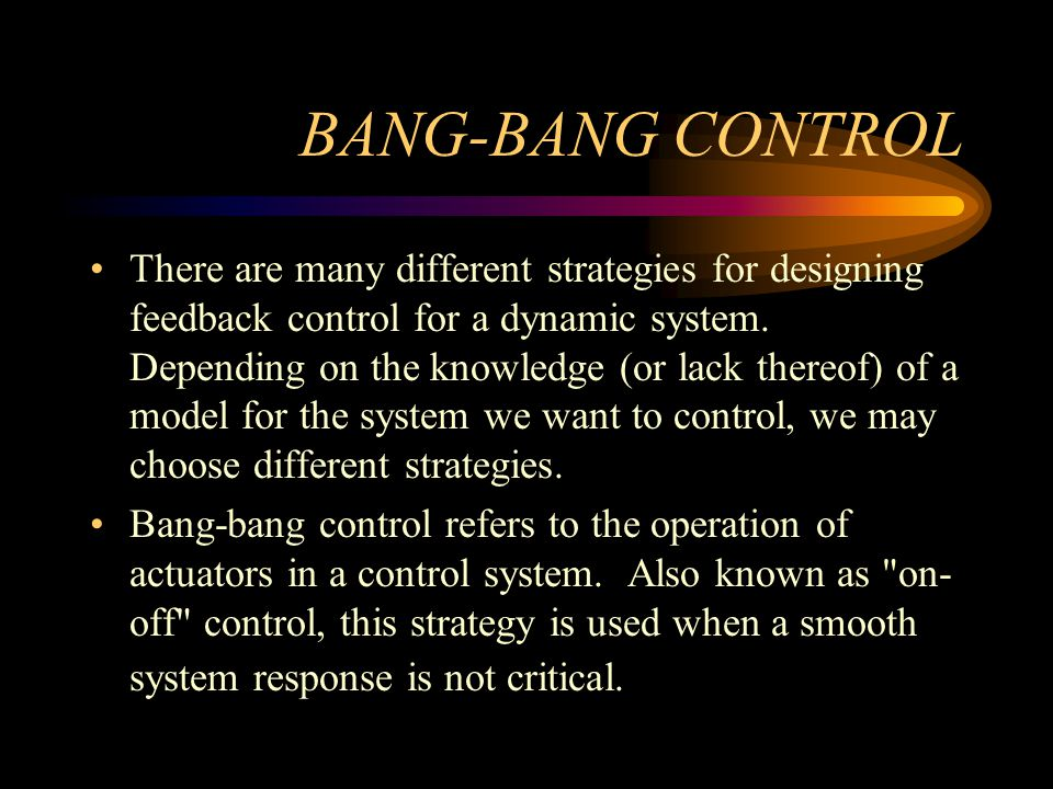 BANG-BANG CONTROL There are many different strategies for designing feedback control for a dynamic system. Depending on the knowledge (or lack thereof