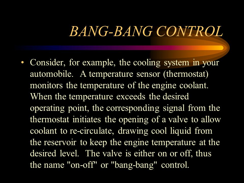 BANG-BANG CONTROL Consider, for example, the cooling system in your automobile. A temperature sensor (thermostat) monitors the temperature of the engi