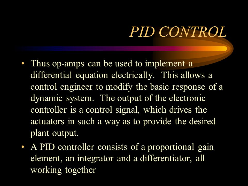 PID CONTROL Thus op-amps can be used to implement a differential equation electrically. This allows a control engineer to modify the basic response of