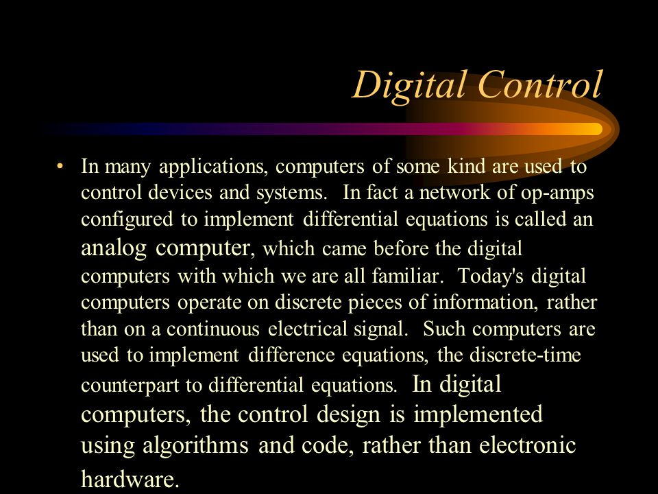 Digital Control In many applications, computers of some kind are used to control devices and systems. In fact a network of op-amps configured to imple