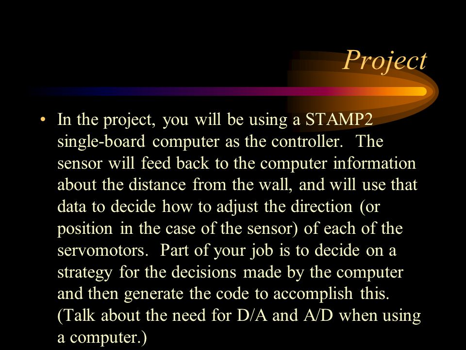 Project In the project, you will be using a STAMP2 single-board computer as the controller. The sensor will feed back to the computer information abou