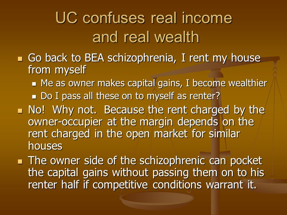 UC confuses real income and real wealth Go back to BEA schizophrenia, I rent my house from myself Go back to BEA schizophrenia, I rent my house from myself Me as owner makes capital gains, I become wealthier Me as owner makes capital gains, I become wealthier Do I pass all these on to myself as renter.