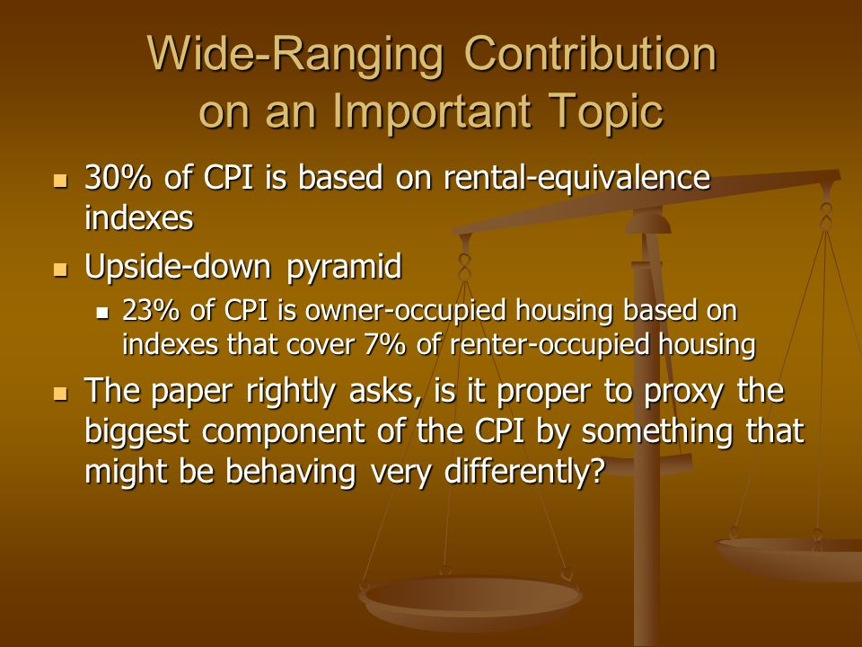 Wide-Ranging Contribution on an Important Topic 30% of CPI is based on rental-equivalence indexes 30% of CPI is based on rental-equivalence indexes Upside-down pyramid Upside-down pyramid 23% of CPI is owner-occupied housing based on indexes that cover 7% of renter-occupied housing 23% of CPI is owner-occupied housing based on indexes that cover 7% of renter-occupied housing The paper rightly asks, is it proper to proxy the biggest component of the CPI by something that might be behaving very differently.