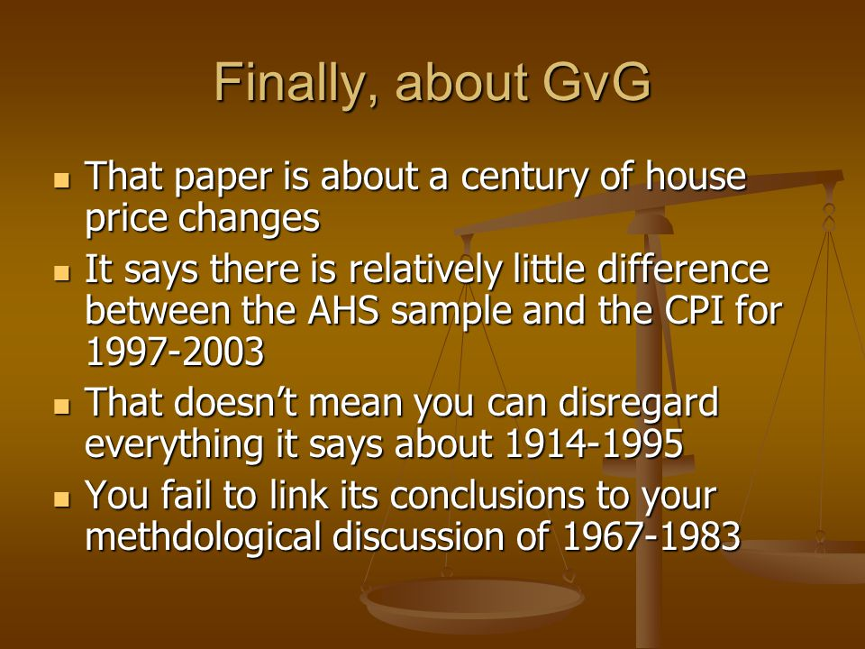 Finally, about GvG That paper is about a century of house price changes That paper is about a century of house price changes It says there is relatively little difference between the AHS sample and the CPI for 1997-2003 It says there is relatively little difference between the AHS sample and the CPI for 1997-2003 That doesn't mean you can disregard everything it says about 1914-1995 That doesn't mean you can disregard everything it says about 1914-1995 You fail to link its conclusions to your methdological discussion of 1967-1983 You fail to link its conclusions to your methdological discussion of 1967-1983