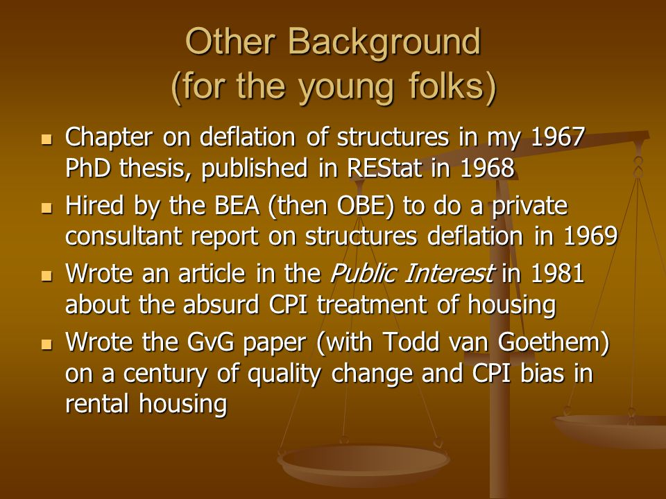 Other Background (for the young folks) Chapter on deflation of structures in my 1967 PhD thesis, published in REStat in 1968 Chapter on deflation of structures in my 1967 PhD thesis, published in REStat in 1968 Hired by the BEA (then OBE) to do a private consultant report on structures deflation in 1969 Hired by the BEA (then OBE) to do a private consultant report on structures deflation in 1969 Wrote an article in the Public Interest in 1981 about the absurd CPI treatment of housing Wrote an article in the Public Interest in 1981 about the absurd CPI treatment of housing Wrote the GvG paper (with Todd van Goethem) on a century of quality change and CPI bias in rental housing Wrote the GvG paper (with Todd van Goethem) on a century of quality change and CPI bias in rental housing