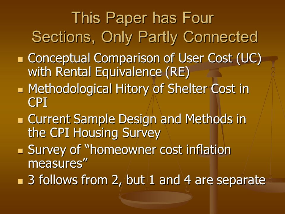 This Paper has Four Sections, Only Partly Connected Conceptual Comparison of User Cost (UC) with Rental Equivalence (RE) Conceptual Comparison of User Cost (UC) with Rental Equivalence (RE) Methodological Hitory of Shelter Cost in CPI Methodological Hitory of Shelter Cost in CPI Current Sample Design and Methods in the CPI Housing Survey Current Sample Design and Methods in the CPI Housing Survey Survey of homeowner cost inflation measures Survey of homeowner cost inflation measures 3 follows from 2, but 1 and 4 are separate 3 follows from 2, but 1 and 4 are separate