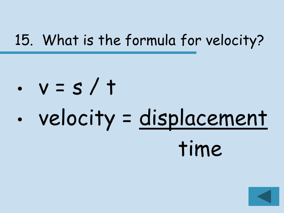 15. What is the formula for velocity v = s / t velocity = displacement time