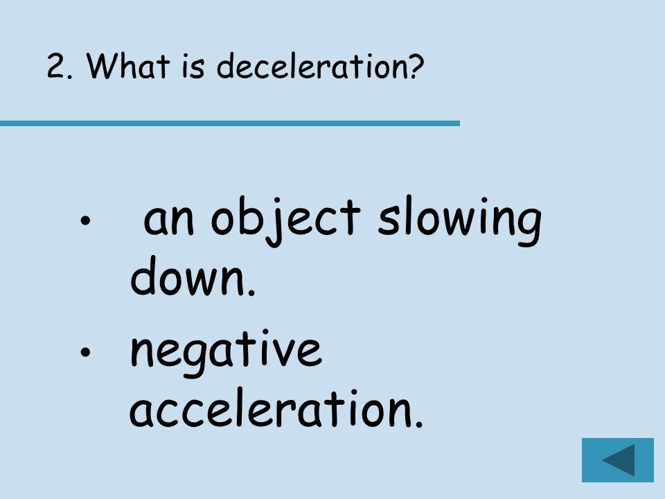 2. What is deceleration an object slowing down. negative acceleration.