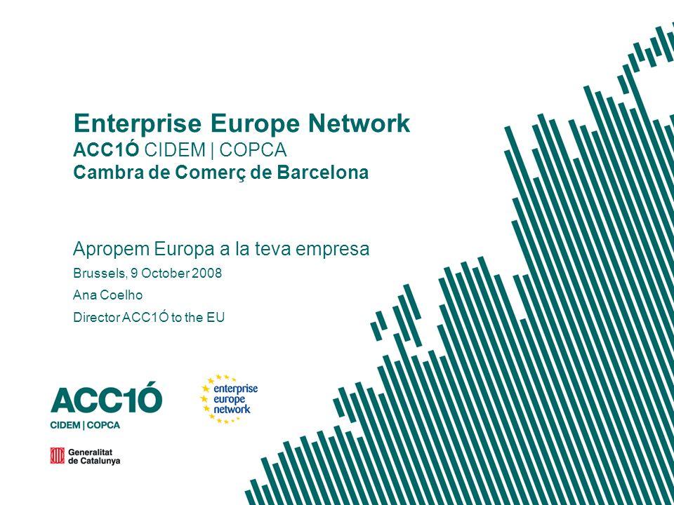 Enterprise Europe Network ACC1Ó CIDEM | COPCA Cambra de Comerç de Barcelona Apropem Europa a la teva empresa Brussels, 9 October 2008 Ana Coelho Director ACC1Ó to the EU