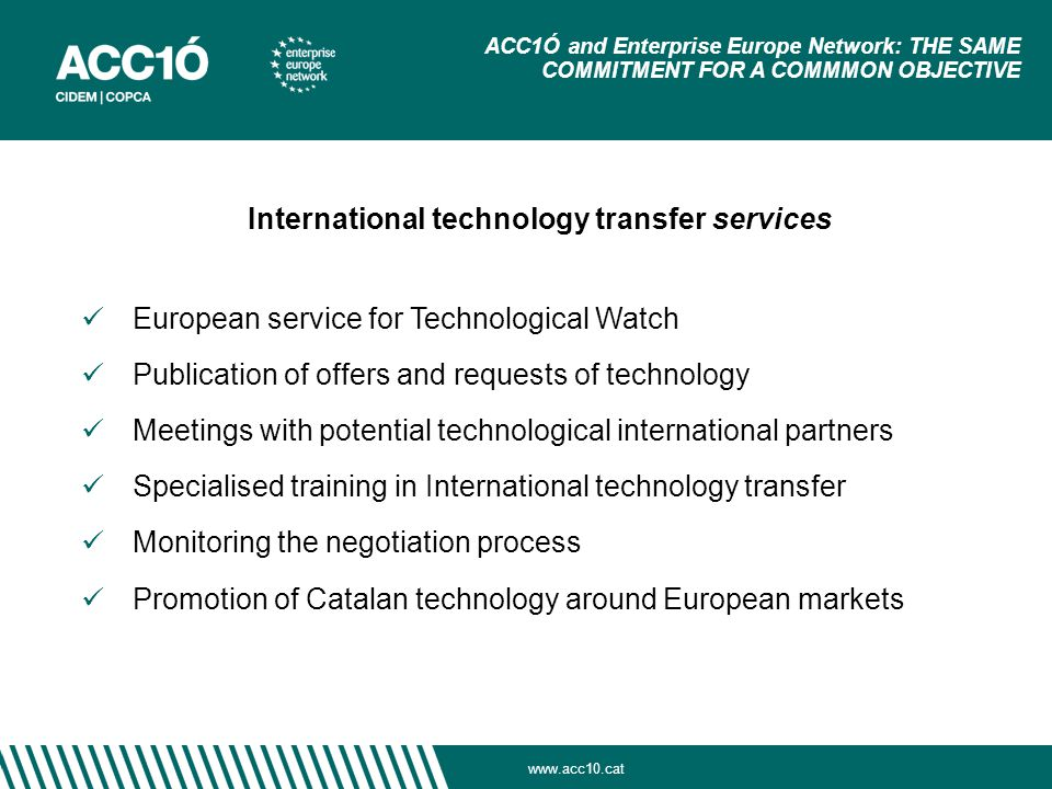 European service for Technological Watch Publication of offers and requests of technology Meetings with potential technological international partners Specialised training in International technology transfer Monitoring the negotiation process Promotion of Catalan technology around European markets ACC1Ó and Enterprise Europe Network: THE SAME COMMITMENT FOR A COMMMON OBJECTIVE International technology transfer services