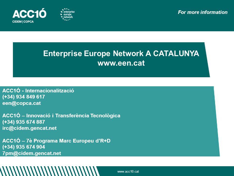 www.acc10.cat For more information Enterprise Europe Network A CATALUNYA www.een.cat ACC1Ó - Internacionalització (+34) 934 849 617 een@copca.cat ACC1Ó – Innovació i Transferència Tecnològica (+34) 935 674 887 irc@cidem.gencat.net ACC1Ó – 7è Programa Marc Europeu d'R+D (+34) 935 674 904 7pm@cidem.gencat.net