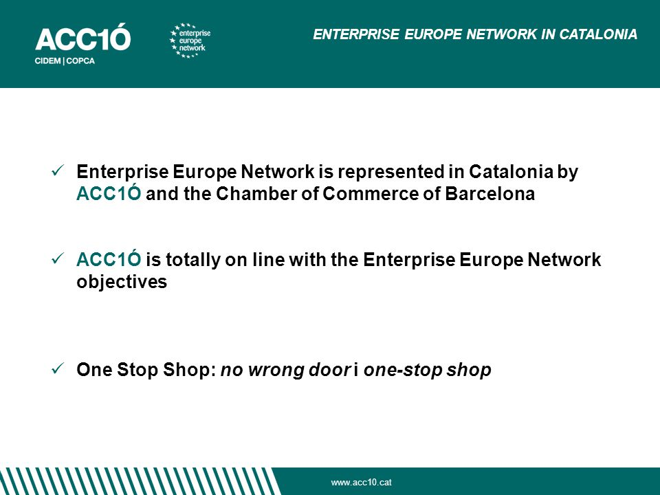 Enterprise Europe Network is represented in Catalonia by ACC1Ó and the Chamber of Commerce of Barcelona ACC1Ó is totally on line with the Enterprise Europe Network objectives One Stop Shop: no wrong door i one-stop shop ENTERPRISE EUROPE NETWORK IN CATALONIA