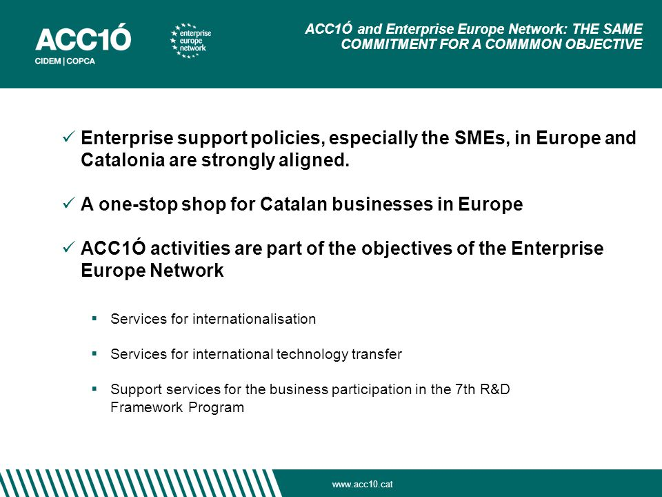 www.acc10.cat ACC1Ó and Enterprise Europe Network: THE SAME COMMITMENT FOR A COMMMON OBJECTIVE Enterprise support policies, especially the SMEs, in Europe and Catalonia are strongly aligned.