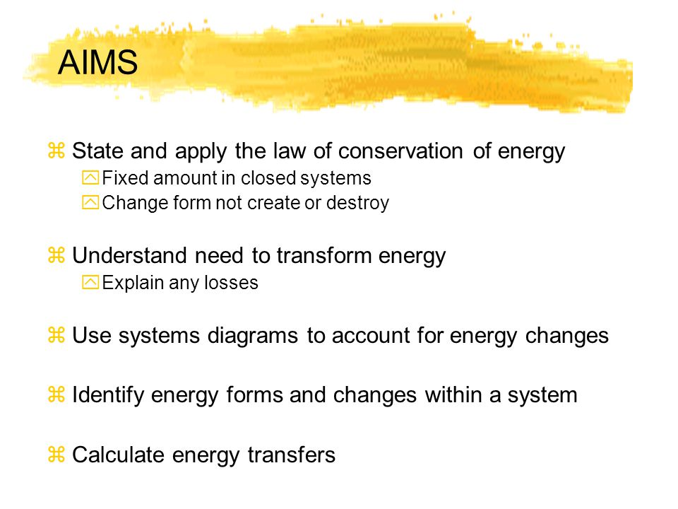 AIMS zState and apply the law of conservation of energy yFixed amount in closed systems yChange form not create or destroy zUnderstand need to transform energy yExplain any losses zUse systems diagrams to account for energy changes zIdentify energy forms and changes within a system zCalculate energy transfers