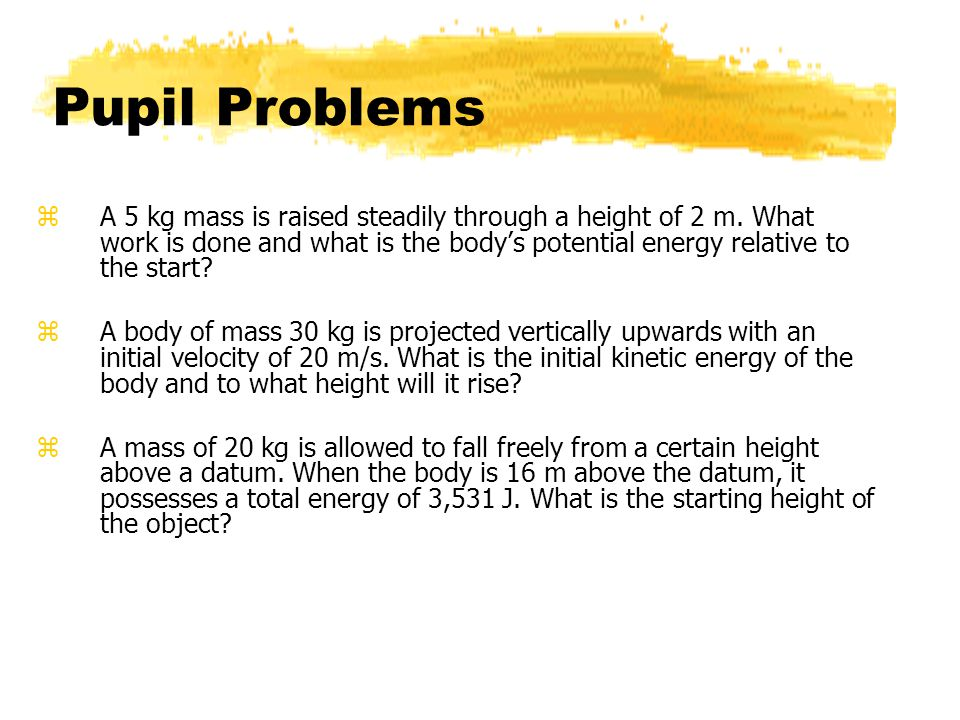 Pupil Problems zA 5 kg mass is raised steadily through a height of 2 m.