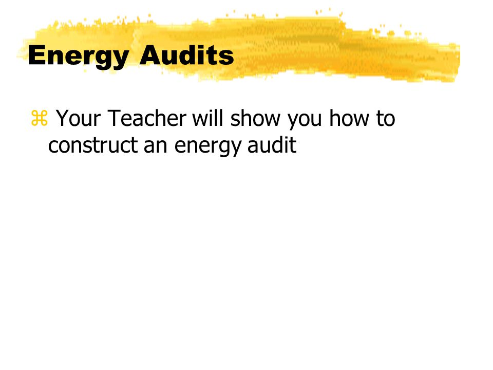 Energy Audits z Your Teacher will show you how to construct an energy audit