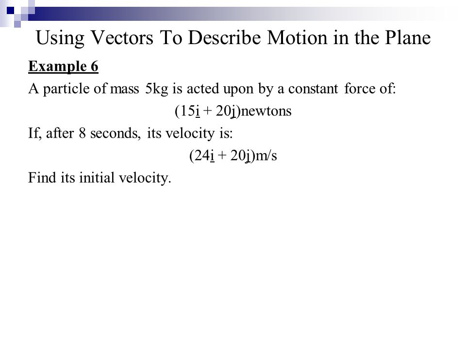 Using Vectors To Describe Motion in the Plane Example 6 A particle of mass 5kg is acted upon by a constant force of: (15i + 20j)newtons If, after 8 seconds, its velocity is: (24i + 20j)m/s Find its initial velocity.