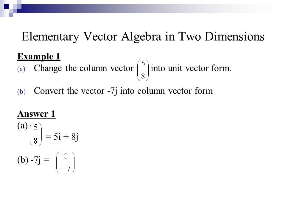 Elementary Vector Algebra in Two Dimensions Example 1 (a) Change the column vector into unit vector form.