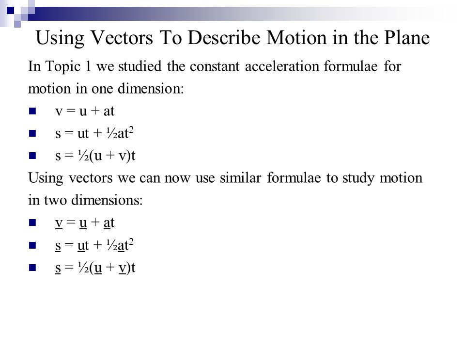 Using Vectors To Describe Motion in the Plane In Topic 1 we studied the constant acceleration formulae for motion in one dimension: v = u + at s = ut + ½at 2 s = ½(u + v)t Using vectors we can now use similar formulae to study motion in two dimensions: v = u + at s = ut + ½at 2 s = ½(u + v)t