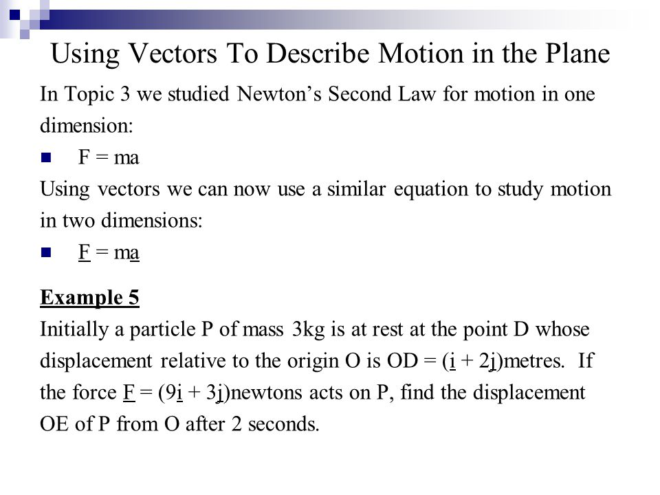 Using Vectors To Describe Motion in the Plane In Topic 3 we studied Newton's Second Law for motion in one dimension: F = ma Using vectors we can now use a similar equation to study motion in two dimensions: F = ma Example 5 Initially a particle P of mass 3kg is at rest at the point D whose displacement relative to the origin O is OD = (i + 2j)metres.