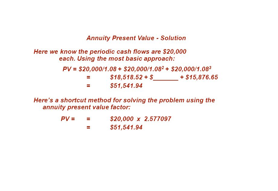 Annuity Present Value - Solution Here we know the periodic cash flows are $20,000 each. Using the most basic approach: PV = $20,000/1.08 + $20,000/1.0